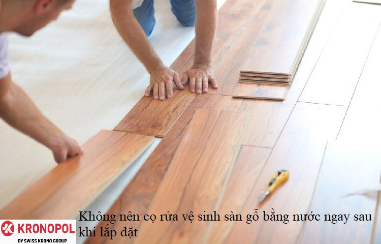 Không nên cọ rửa vệ sinh sàn gỗ bằng nước ngay sau khi lắp đặt